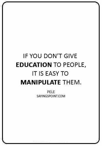 """Manipulation Sayings -""""If you don't give education to people, it is easy to manipulate them."""" —Pele"""