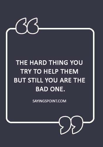 """Manipulation Sayings - """"The hard thing you try to help them but still you are the bad one."""