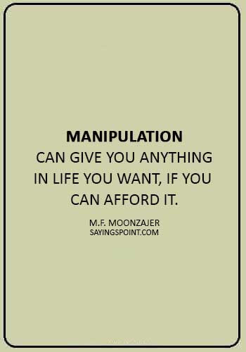 """manipulative behavior quotes - """"Manipulation can give you anything in life you want, if you can afford it."""" —M.F. Moonzajer"""