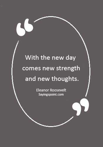 """New day sayings - """"With the new day comes new strength and new thoughts."""" —Eleanor Roosevelt"""
