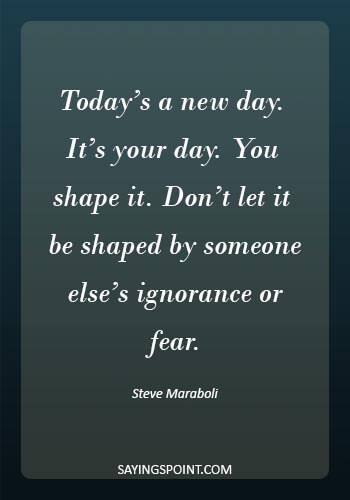 """tomorrow is a new day quotes -""""Today's a new day. It's your day. You shape it. Don't let it be shaped by someone else's ignorance or fear."""" —Steve Maraboli"""