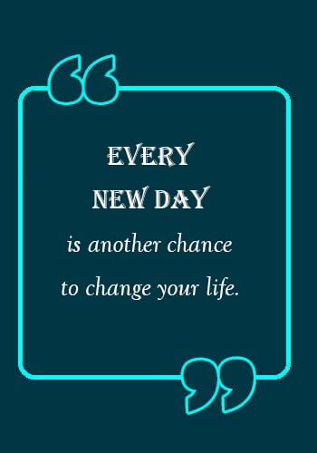 """new day quotes - """"Every new day is another chance to change your life."""""""