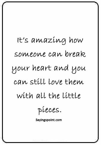 "deep sad love quotes for him - ""It's amazing how someone can break your heart and you can still love them with all the little pieces."""
