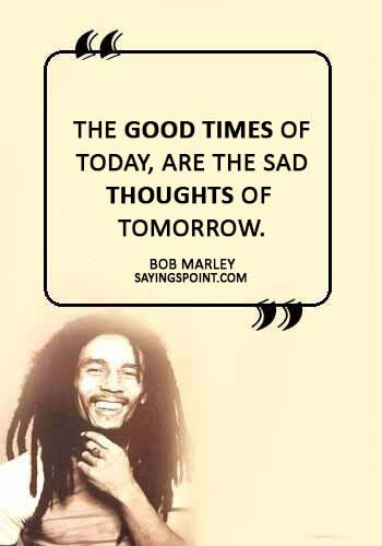 "Sad Love Quotes - ""The good times of today, are the sad thoughts of tomorrow."" —Bob Marley"