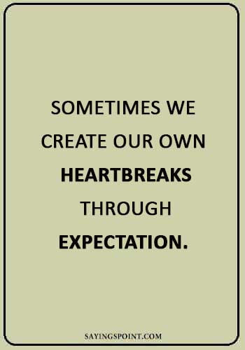 "sad quotes about love and pain - ""Sometimes we create our own heartbreaks through expectation."""