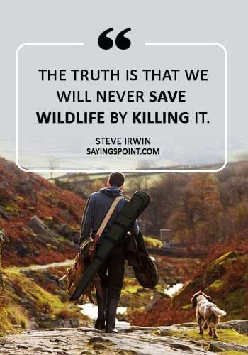 """save wildlife sayings - """"The truth is that we will never save wildlife by killing it."""" —Steve Irwin"""