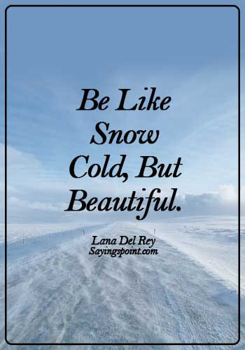 Snow Sayings - Be like snow - cold, but beautiful. - Lana Del Rey