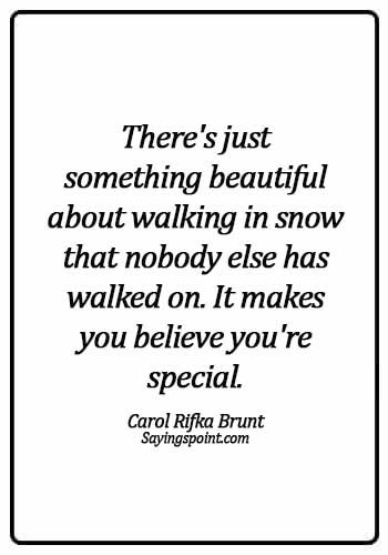 Snow Sayings - There's just something beautiful about walking in snow that nobody else has walked on. It makes you believe you're special. -  Carol Rifka Brunt