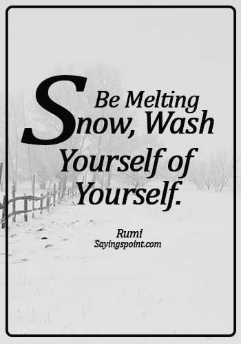 Rumi Quotes - Be melting snow, Wash yourself of yourself. - Rumi