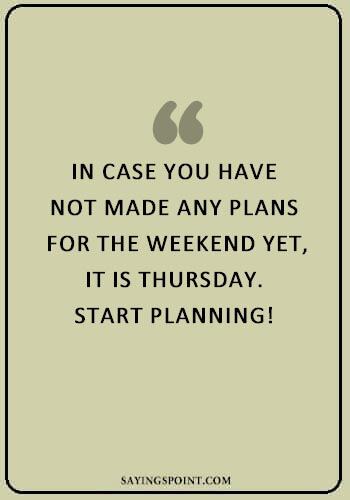 """Thankful Thursday Quotes - """"In case you have not made any plans for the weekend yet, it is Thursday. Start planning!"""" —Unknown"""