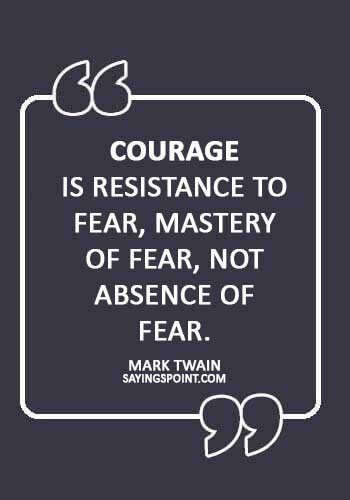 """absence sayings -""""Courage is resistance to fear, mastery of fear, not absence of fear."""" —Mark Twain"""