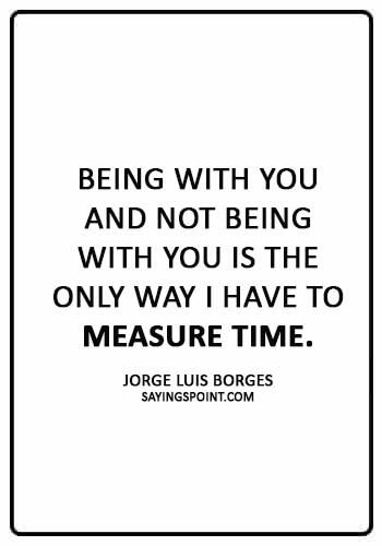 """absence sayings -""""Being with you and not being with you is the only way I have to measure time."""" —Jorge Luis Borges"""