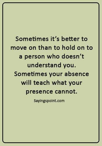 """absence Quotes - """"Sometimes it's better to move on than to hold on to a person who doesn't understand you. Sometimes your absence will teach what your presence cannot."""""""