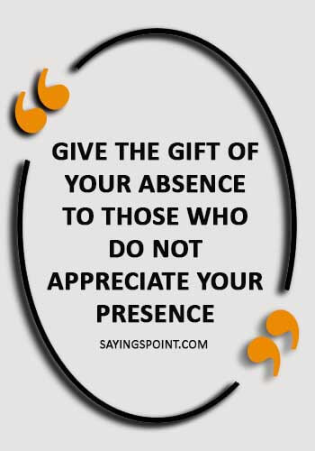 """absence sayings - """"Give the gift of your absence to those who do not appreciate your presence ."""""""
