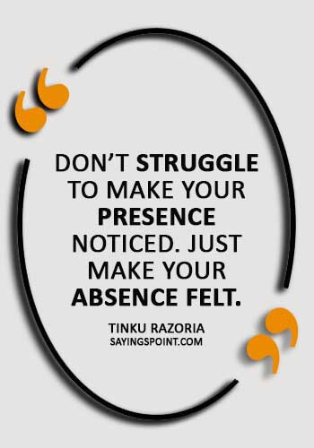 """absence sayings - """"Don't struggle to make your presence noticed. Just make your absence felt."""" —Tinku Razoria"""