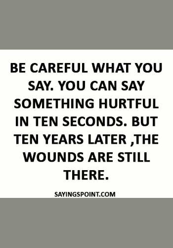 """abuse Sayings - """"Be careful what you say. You can say something hurtful in ten seconds. But ten years later ,the wounds are still there."""""""