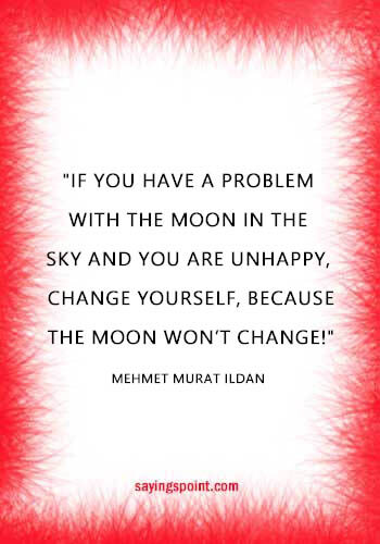 "Beautiful Moon Quotes - ""If you have a problem with the Moon in the sky and you are unhappy, change yourself, because the Moon won't change!"" —Mehmet Murat ildan"