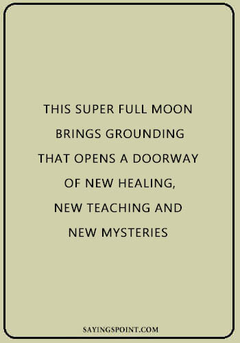"Moon Sayings - ""This super full moon brings grounding that opens a doorway of new healing, new teaching and new mysteries."" —Unknown"