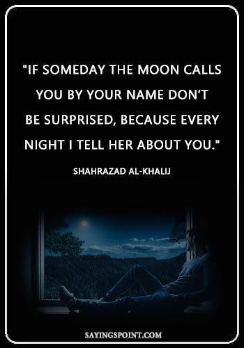 "Moon Quotes - ""If someday the moon calls you by your name don't be surprised, because every night I tell her about you."" —Shahrazad al-Khalij"