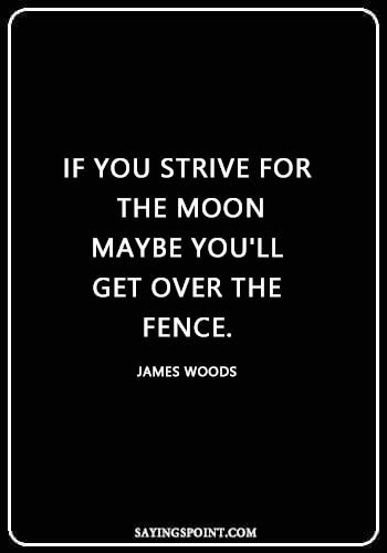 "Short Moon Quotes - ""If you strive for the moon, maybe you'll get over the fence."" —James Woods"