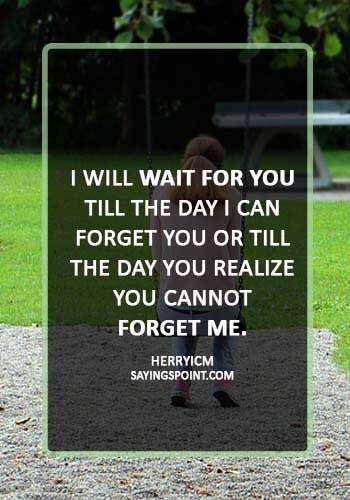 "Sad Love Sayings - ""I will wait for you till the day I can forget you or till the day you realize you cannot forget me."" —Herryicm"