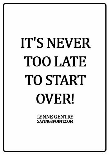 Starting Over Sayings - It's never too late to start over! - Lynne Gentry