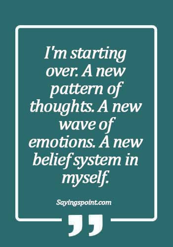 """quotes about starting over and new beginnings - I'm starting over. A new pattern of thoughts. A new wave of emotions. A new belief system in myself."""""""