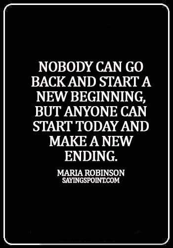 Starting Over Quotes - Nobody can go back and start a new beginning, but anyone can start today and make a new ending. - Maria Robinson