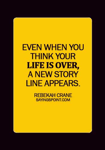 Starting Over Sayings - Even when you think your life is over, a new story line appears. - Rebekah Crane