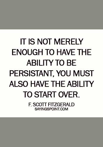 quotes about starting fresh - It is not merely enough to have the ability to be persistant, you must also have the ability to start over. - F. Scott Fitzgerald