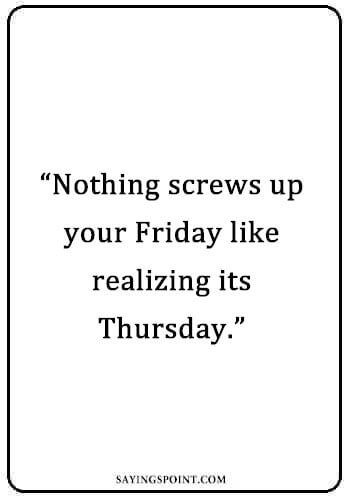 """Thursday Sayings - """"Nothing screws up your Friday like realizing its Thursday."""" —Unknown"""