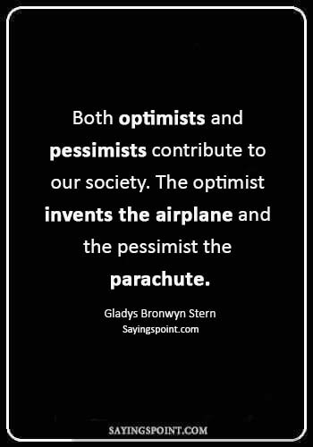 "pilot quotes - ""Both optimists and pessimists contribute to our society. The optimist invents the airplane and the pessimist the parachute."" —Gladys Bronwyn Stern"
