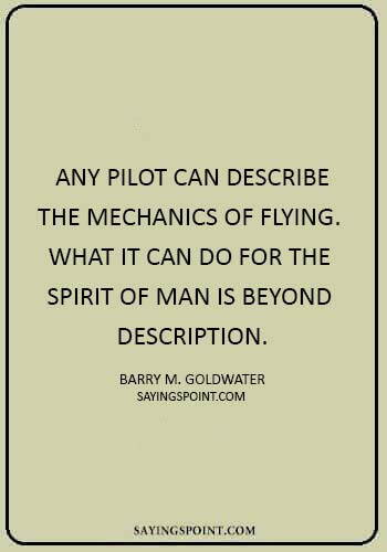 "Airplane Sayings - ""Any pilot can describe the mechanics of flying. What it can do for the spirit of man is beyond description."" —Barry M. Goldwater"