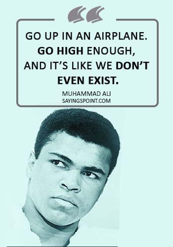 "Airplane Sayings - ""Go up in an airplane. Go high enough, and it's like we don't even exist."" —Muhammad Ali"