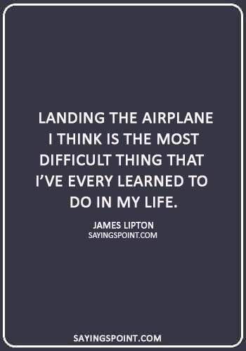 "Airplane Quotes - ""Landing the airplane I think is the most difficult thing that I've every learned to do in my life."" —James Lipton"
