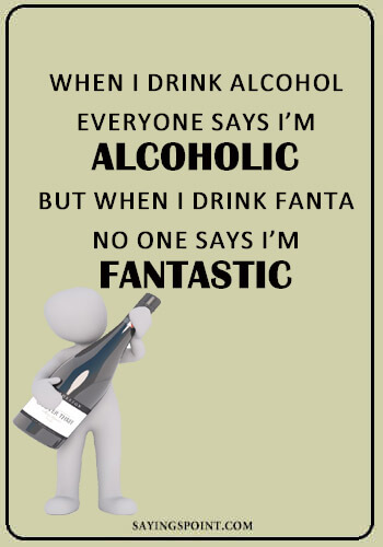 "Funny Quotes about Drinking Alcohol - ""When I drink alcohol…everyone says I'm alcoholic but when I drink Fanta…no one says I'm fantastic."" —Unknown"