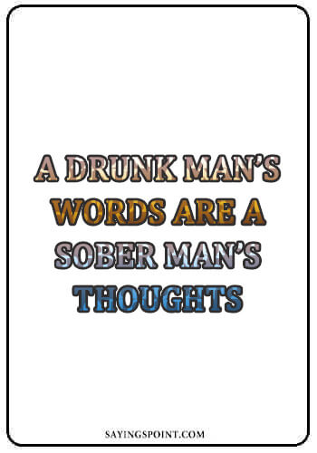 "Alcohol Sayings - ""A drunk man's words are a sober man's thoughts."" —Unknown"