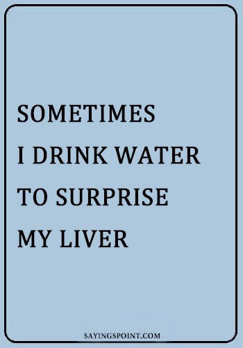 "Alcohol Funny Sayings -""Sometimes I drink water to surprise my liver."" —Unknown"