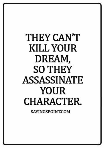 Bullying Quotes - They can't kill your dream, so they assassinate your character.