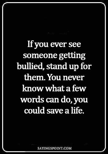 Bullying Quotes - If you ever see someone getting bullied, stand up for them. You never know what a few words can do, you could save a life.