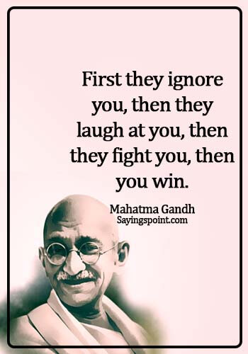 Gandhi Quotes - First they ignore you, then they laugh at you, then they fight you, then you win. - Mahatma Gandh