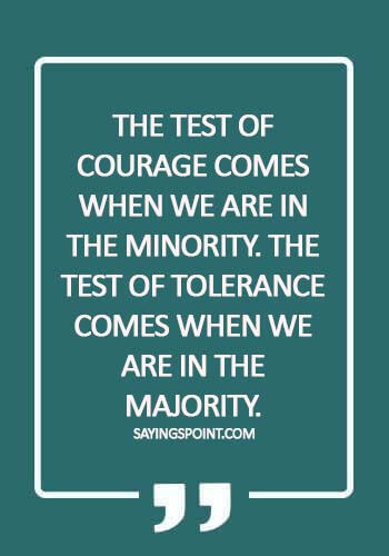 Bullying Quotes - The test of courage comes when we are in the minority. The test of tolerance comes when we are in the majority.