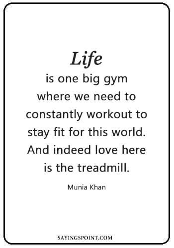 """Gym Quotes Bodybuilding - """"Life is one big gym where we need to constantly workout to stay fit for this world. And indeed love here is the treadmill."""" —Munia Khan"""