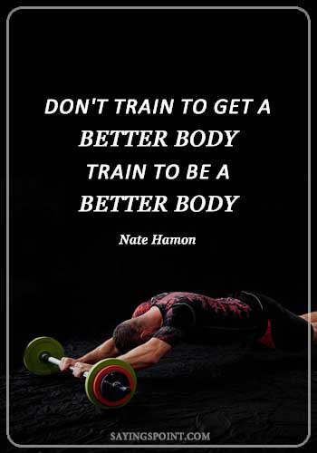 """Gym Quotes - """"Don't train to get a better body - train to be a better body."""" —Nate Hamon"""