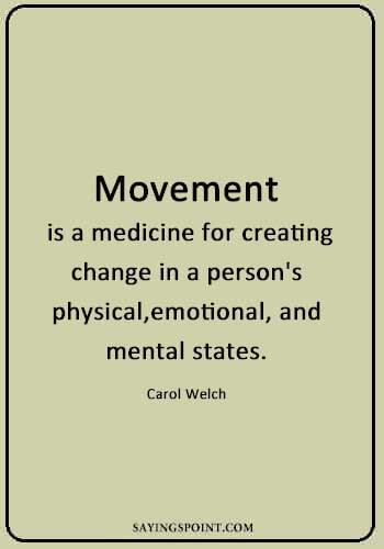 """Gym Quotes - """"Movement is a medicine for creating change in a person's physical, emotional, and mental states."""" —Carol Welch"""