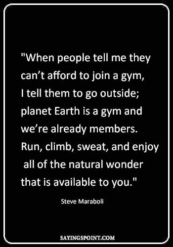 """Gym Quotes - """"When people tell me they can't afford to join a gym, I tell them to go outside; planet Earth is a gym and we're already members. Run, climb, sweat, and enjoy all of the natural wonder that is available to you."""" —Steve Maraboli"""