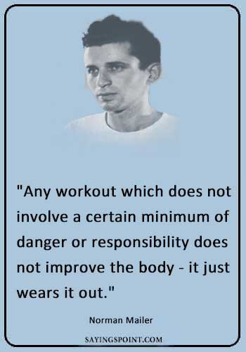 """Workout Quotes - """"Any workout which does not involve a certain minimum of danger or responsibility does not improve the body - it just wears it out."""" —Norman Mailer"""