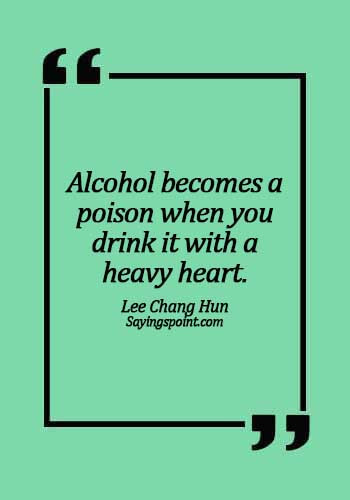 """Alcoholism Sayings - """"Alcohol becomes a poison when you drink it with a heavy heart. - Lee Chang Hun"""