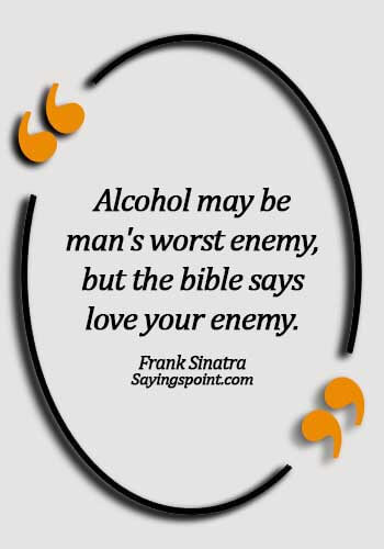 Alcoholism Quotes - Alcohol may be man's worst enemy, but the bible says love your enemy. - Frank Sinatra