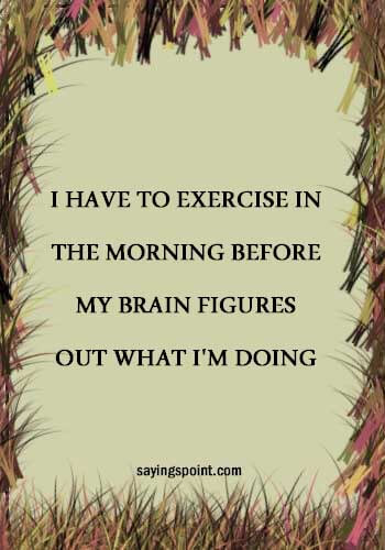 """""""I have to exercise in theGym Sayings - morning before my brain figures out what I'm doing."""" —Unknown"""